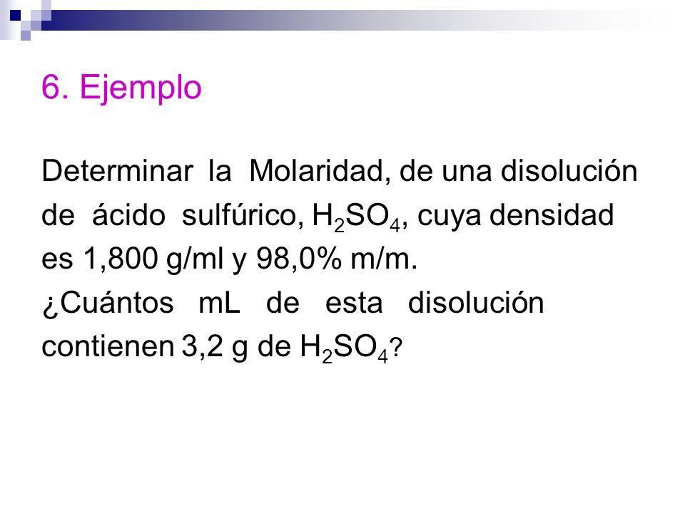 6. Ejemplo Determinar la Molaridad, de una disolución de ácido sulfúrico, H 2 SO 4, cuya densidad es 1,800 g/ml y 98,0% m/m. ¿Cuántos mL de esta disol