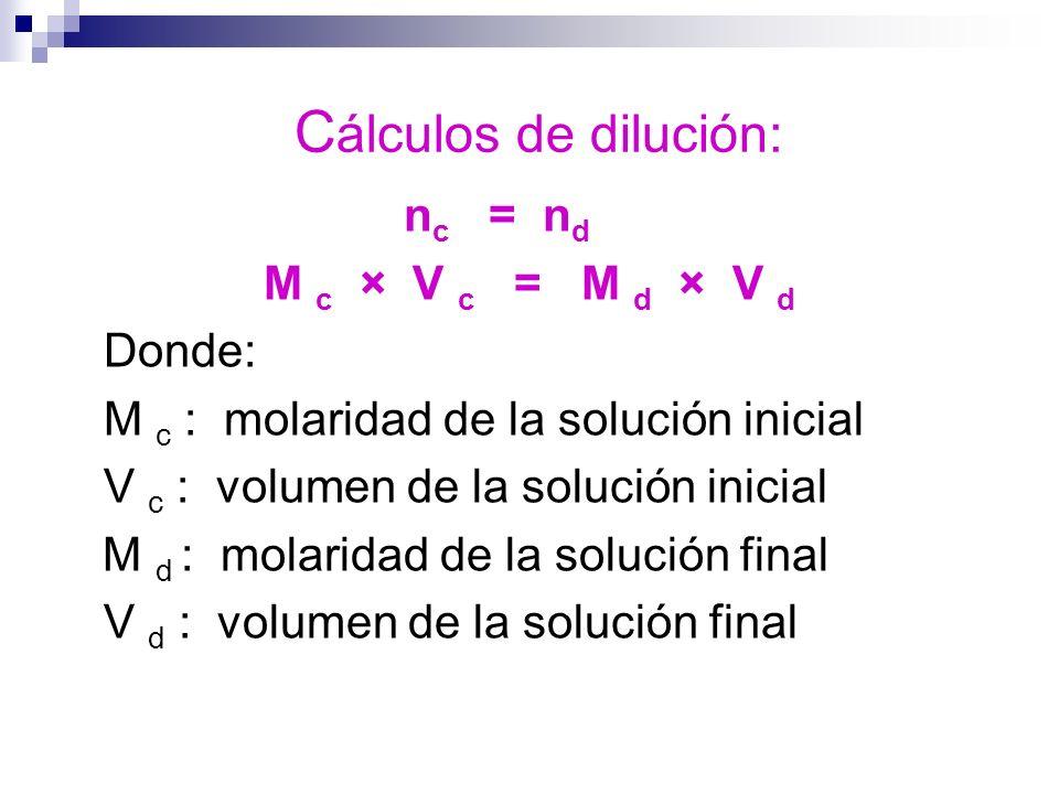 C álculos de dilución: n c = n d M c × V c = M d × V d Donde: M c : molaridad de la solución inicial V c : volumen de la solución inicial M d : molari