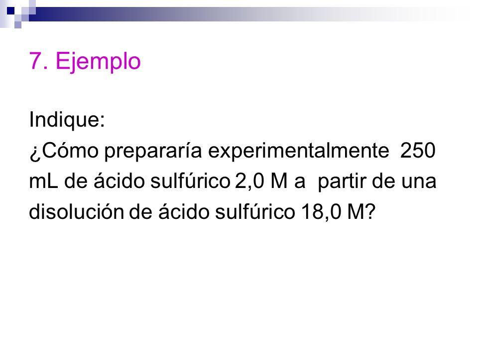 7. Ejemplo Indique: ¿Cómo prepararía experimentalmente 250 mL de ácido sulfúrico 2,0 M a partir de una disolución de ácido sulfúrico 18,0 M?