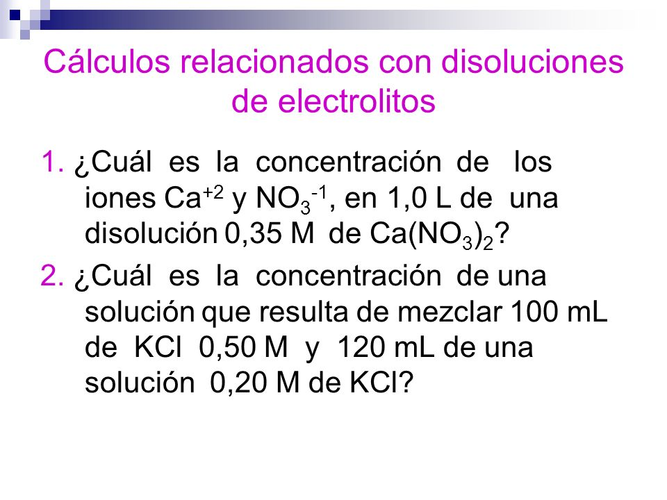 Cálculos relacionados con disoluciones de electrolitos 1. ¿Cuál es la concentración de los iones Ca +2 y NO 3 -1, en 1,0 L de una disolución 0,35 M de