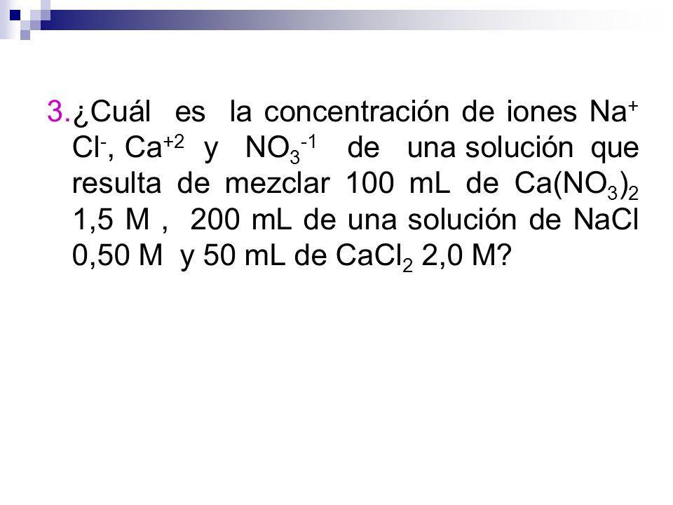 3.¿Cuál es la concentración de iones Na + Cl -, Ca +2 y NO 3 -1 de una solución que resulta de mezclar 100 mL de Ca(NO 3 ) 2 1,5 M, 200 mL de una solu