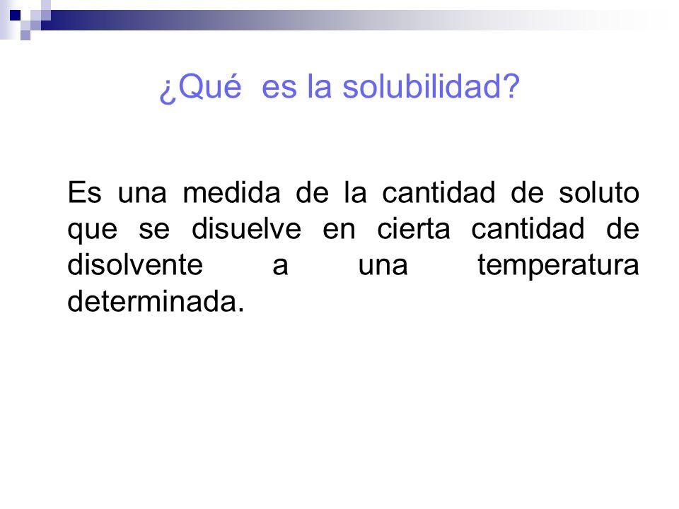 ¿Qué es la solubilidad? Es una medida de la cantidad de soluto que se disuelve en cierta cantidad de disolvente a una temperatura determinada.