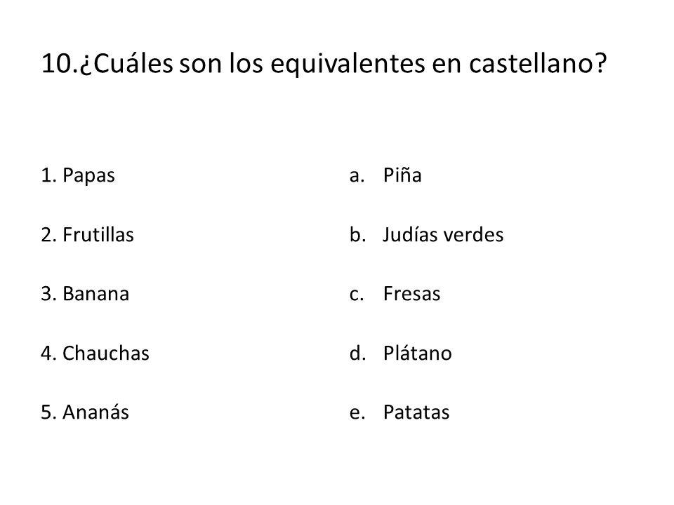 10.¿Cuáles son los equivalentes en castellano? 1. Papas 2. Frutillas 3. Banana 4. Chauchas 5. Ananás a.Piña b.Judías verdes c.Fresas d.Plátano e.Patat