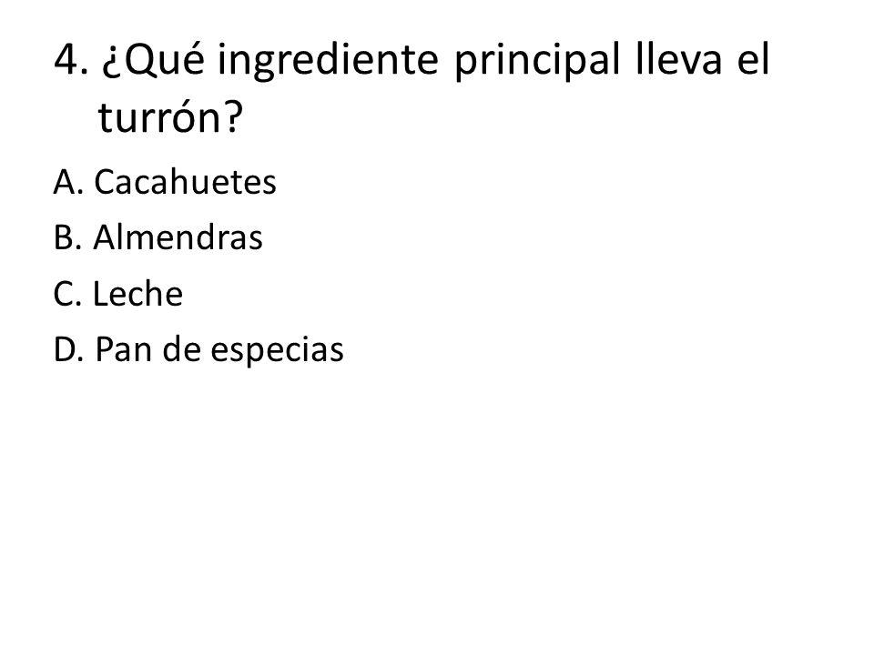 4. ¿Qué ingrediente principal lleva el turrón? A. Cacahuetes B. Almendras C. Leche D. Pan de especias