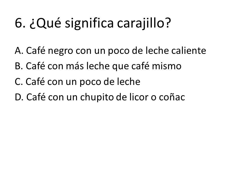 6. ¿Qué significa carajillo? A. Café negro con un poco de leche caliente B. Café con más leche que café mismo C. Café con un poco de leche D. Café con