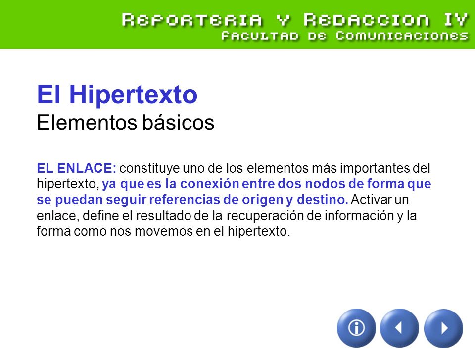 El Hipertexto Modos de navegación hipertextual SECUENCIAL (anterior – siguiente) NAVEGACIÓN (aleatoria, sentido principal del hipertexto) BÚSQUEDA (mapas de sitio, ayudas, buscadores)