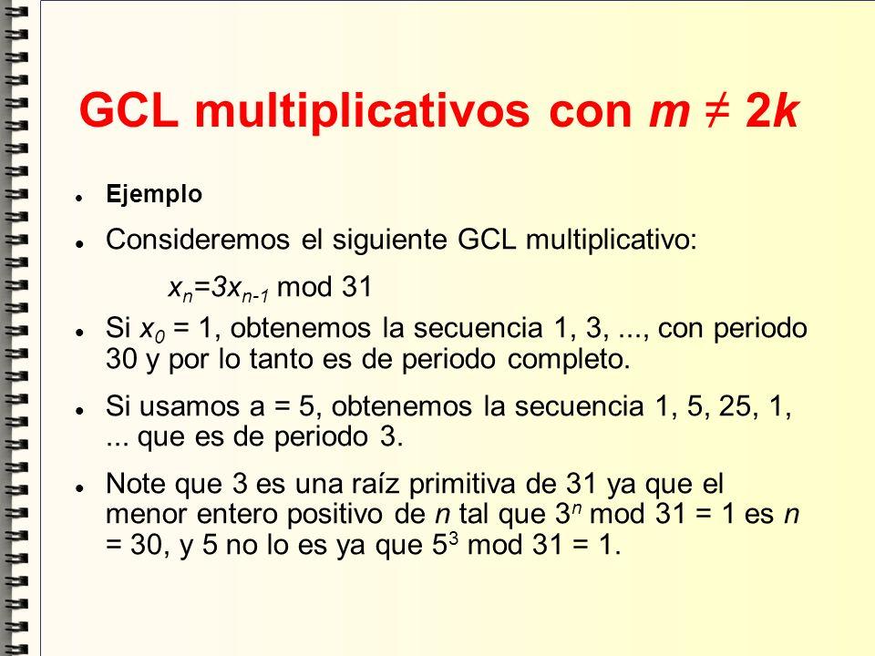 GCL multiplicativos con m 2k Ejemplo Consideremos el siguiente GCL multiplicativo: x n =3x n-1 mod 31 Si x 0 = 1, obtenemos la secuencia 1, 3,..., con