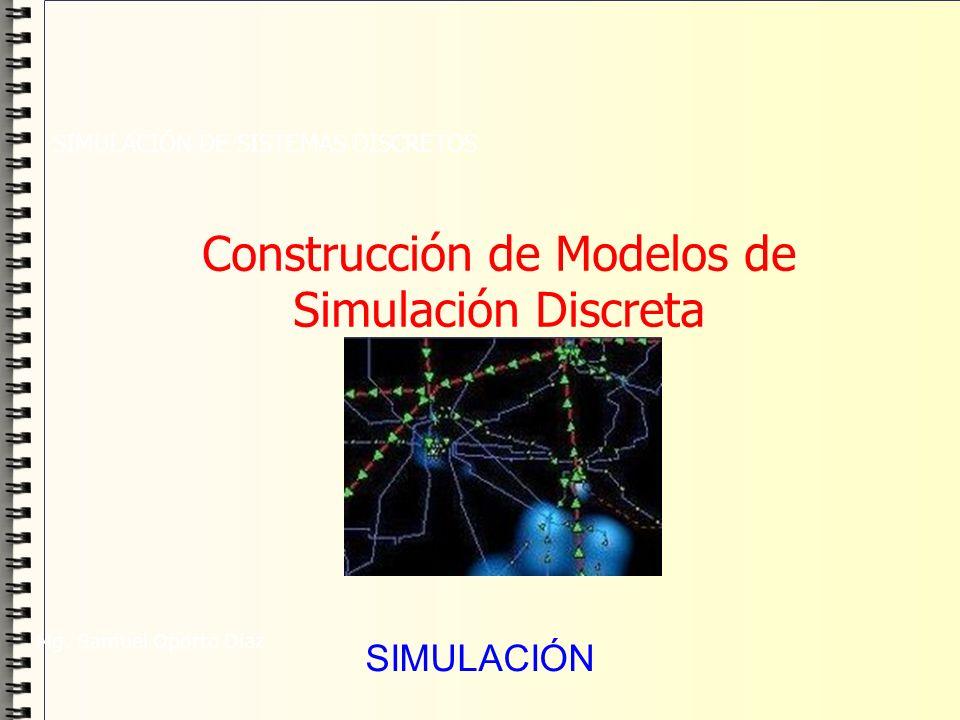 Construcción de Modelos de Simulación Discreta SIMULACIÓN DE SISTEMAS DISCRETOS Mg. Samuel Oporto Díaz SIMULACIÓN