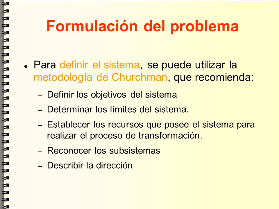 Formulación del problema Para definir el sistema, se puede utilizar la metodología de Churchman, que recomienda: Definir los objetivos del sistema Det