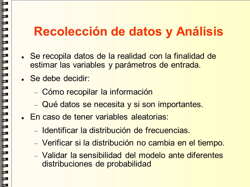 Recolección de datos y Análisis Se recopila datos de la realidad con la finalidad de estimar las variables y parámetros de entrada. Se debe decidir: C