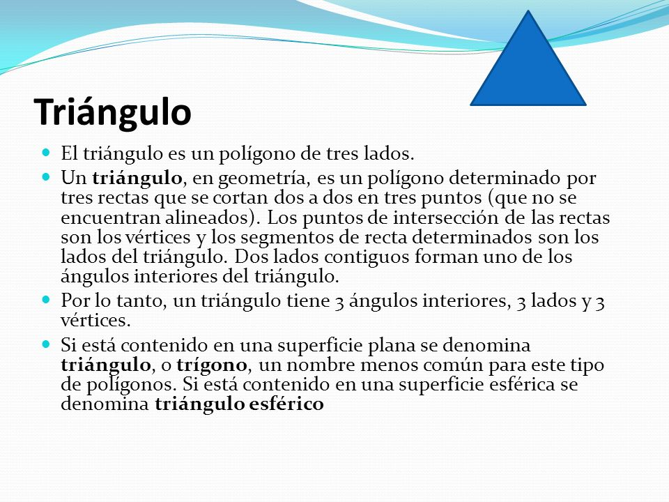 Triángulo El triángulo es un polígono de tres lados. Un triángulo, en geometría, es un polígono determinado por tres rectas que se cortan dos a dos en
