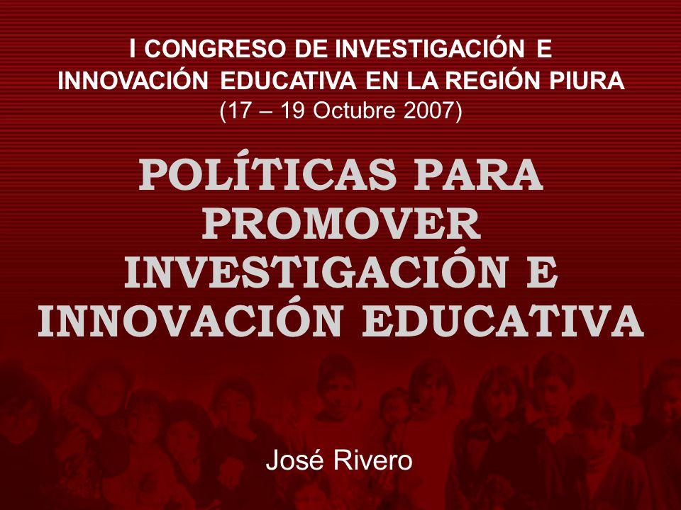 POLÍTICAS PARA PROMOVER INVESTIGACIÓN E INNOVACIÓN EDUCATIVA José Rivero I CONGRESO DE INVESTIGACIÓN E INNOVACIÓN EDUCATIVA EN LA REGIÓN PIURA (17 – 1