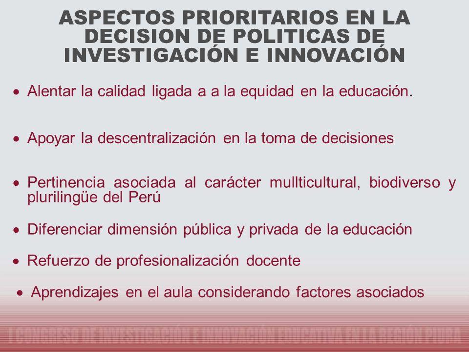 ASPECTOS PRIORITARIOS EN LA DECISION DE POLITICAS DE INVESTIGACIÓN E INNOVACIÓN Alentar la calidad ligada a a la equidad en la educación. Apoyar la de