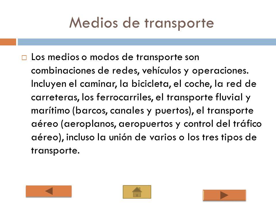 Medios de transporte Los medios o modos de transporte son combinaciones de redes, vehículos y operaciones. Incluyen el caminar, la bicicleta, el coche