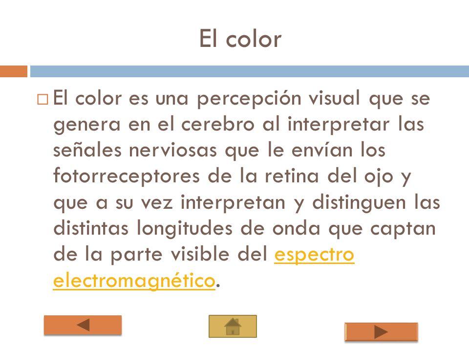 El color El color es una percepción visual que se genera en el cerebro al interpretar las señales nerviosas que le envían los fotorreceptores de la re