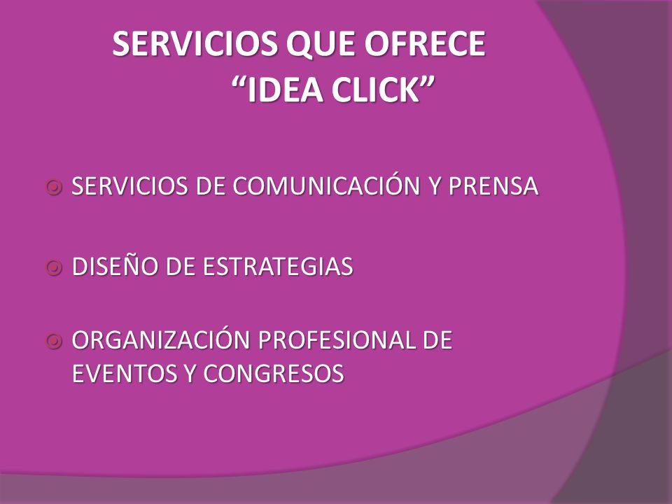 SERVICIOS QUE OFRECE IDEA CLICK SERVICIOS DE COMUNICACIÓN Y PRENSA SERVICIOS DE COMUNICACIÓN Y PRENSA DISEÑO DE ESTRATEGIAS DISEÑO DE ESTRATEGIAS ORGA