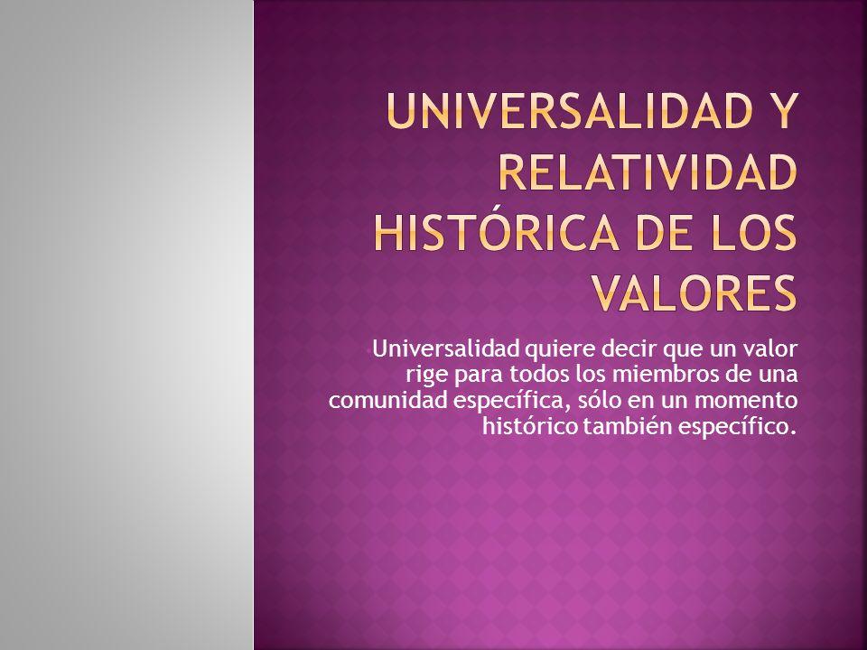 Universalidad quiere decir que un valor rige para todos los miembros de una comunidad específica, sólo en un momento histórico también específico.