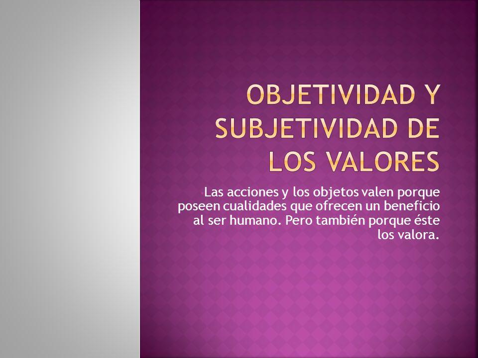 Las acciones y los objetos valen porque poseen cualidades que ofrecen un beneficio al ser humano.
