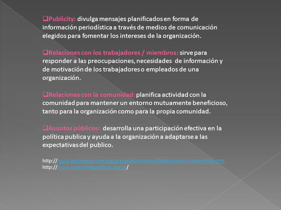 Publicity: divulga mensajes planificados en forma de información periodística a través de medios de comunicación elegidos para fomentar los intereses de la organización.