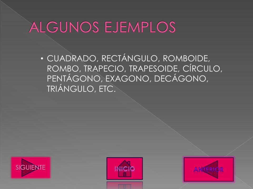 CUADRADO, RECTÁNGULO, ROMBOIDE, ROMBO, TRAPECIO, TRAPESOIDE, CÍRCULO, PENTÁGONO, EXAGONO, DECÁGONO, TRIÁNGULO, ETC.
