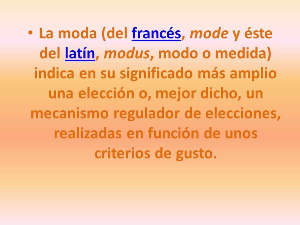 La moda (del francés, mode y éste del latín, modus, modo o medida) indica en su significado más amplio una elección o, mejor dicho, un mecanismo regulador de elecciones, realizadas en función de unos criterios de gusto.francéslatín