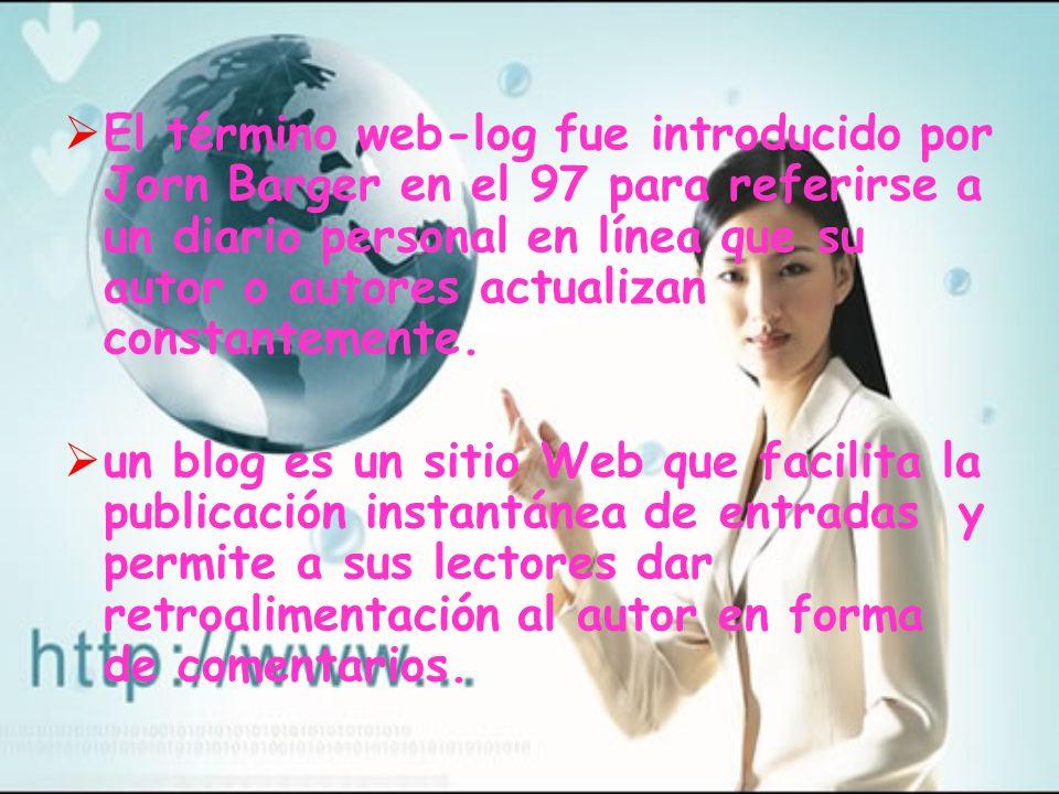 El término web-log fue introducido por Jorn Barger en el 97 para referirse a un diario personal en línea que su autor o autores actualizan constanteme