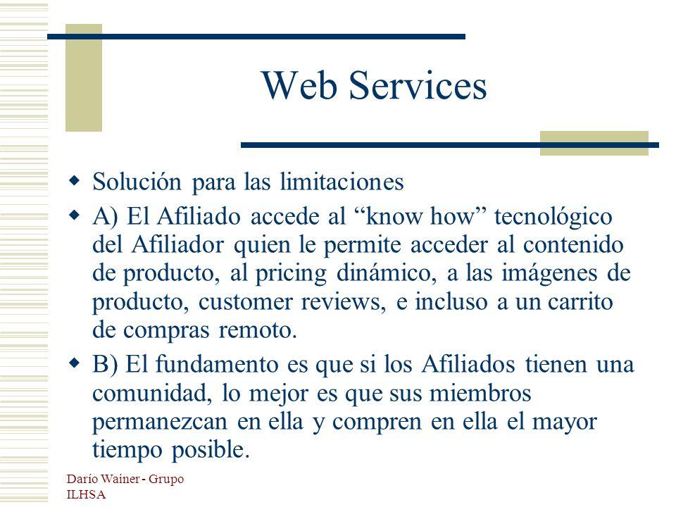 Darío Wainer - Grupo ILHSA Web Services Solución para las limitaciones A) El Afiliado accede al know how tecnológico del Afiliador quien le permite acceder al contenido de producto, al pricing dinámico, a las imágenes de producto, customer reviews, e incluso a un carrito de compras remoto.