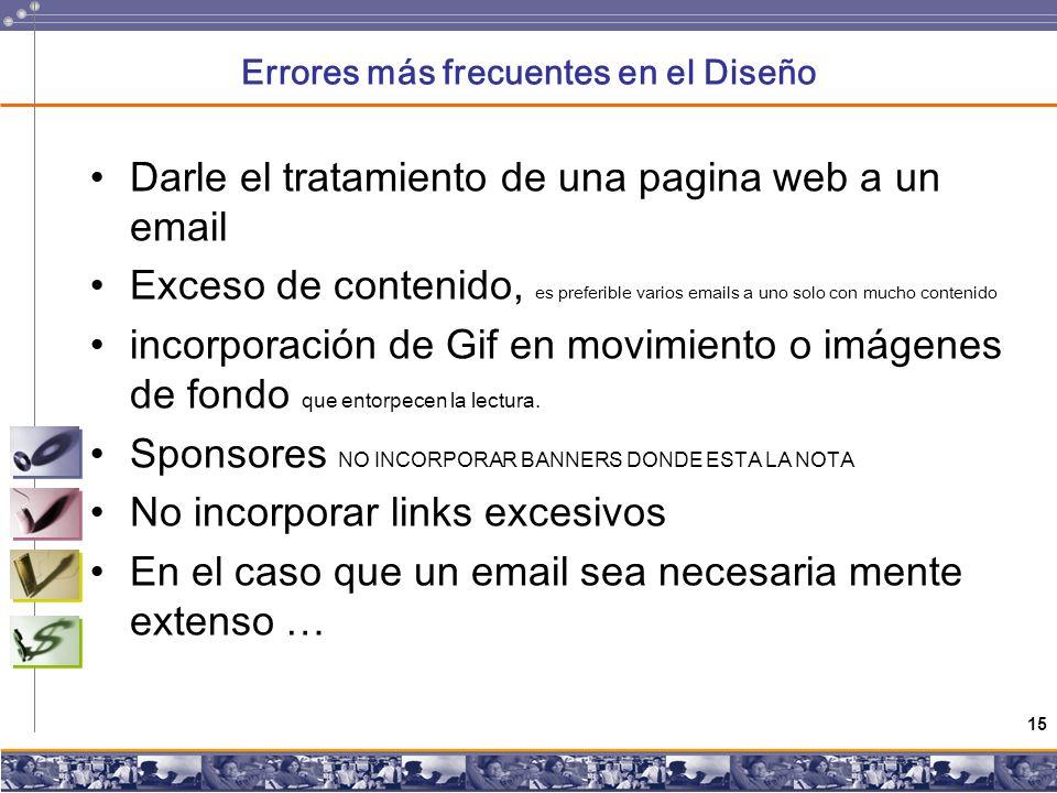 15 Errores más frecuentes en el Diseño Darle el tratamiento de una pagina web a un email Exceso de contenido, es preferible varios emails a uno solo con mucho contenido incorporación de Gif en movimiento o imágenes de fondo que entorpecen la lectura.