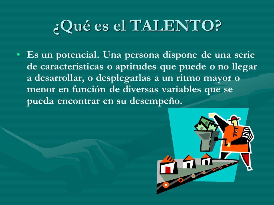 ¿Qué es el TALENTO? Es un potencial. Una persona dispone de una serie de características o aptitudes que puede o no llegar a desarrollar, o desplegarl