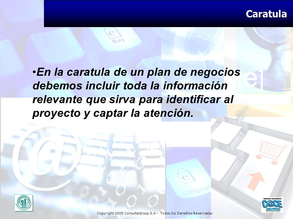 Copyright 2005 ConsultaGroup S.A - Todos los Derechos Reservados Caratula En la caratula de un plan de negocios debemos incluir toda la información re