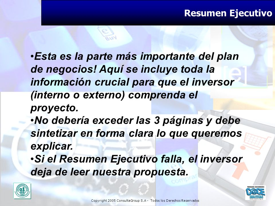 Copyright 2005 ConsultaGroup S.A - Todos los Derechos Reservados Resumen Ejecutivo Esta es la parte más importante del plan de negocios! Aquí se inclu