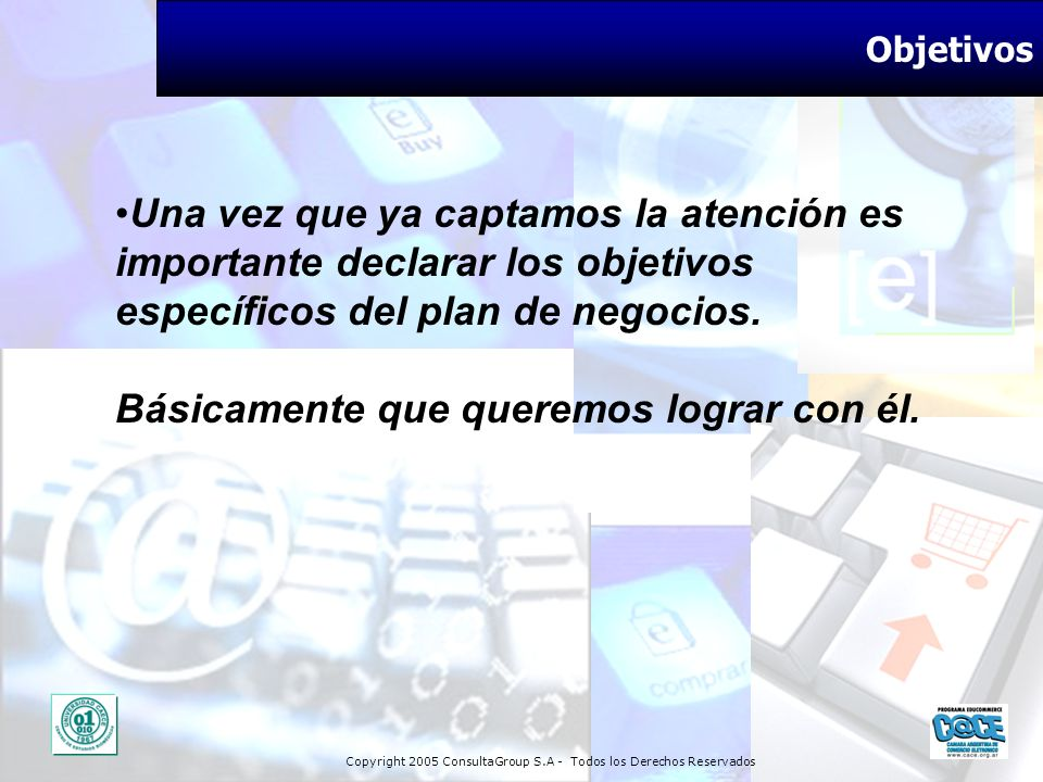 Copyright 2005 ConsultaGroup S.A - Todos los Derechos Reservados Objetivos Una vez que ya captamos la atención es importante declarar los objetivos es