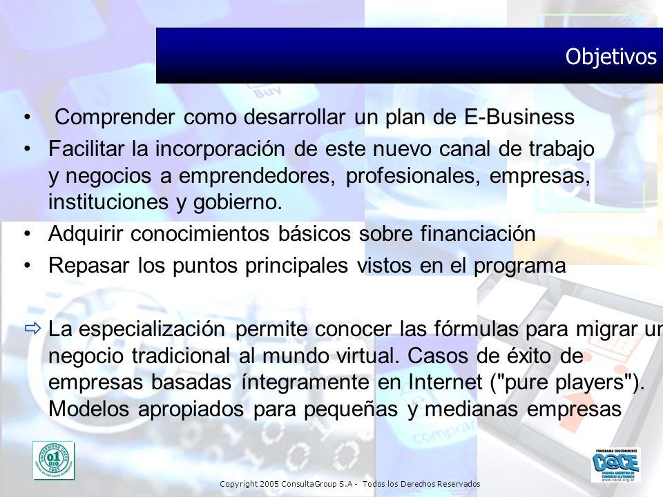 Copyright 2005 ConsultaGroup S.A - Todos los Derechos Reservados Objetivos Comprender como desarrollar un plan de E-Business Facilitar la incorporació