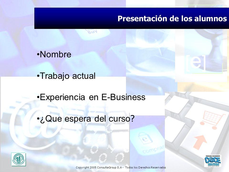 Copyright 2005 ConsultaGroup S.A - Todos los Derechos Reservados Presentación de los alumnos Nombre Trabajo actual Experiencia en E-Business ¿Que espe