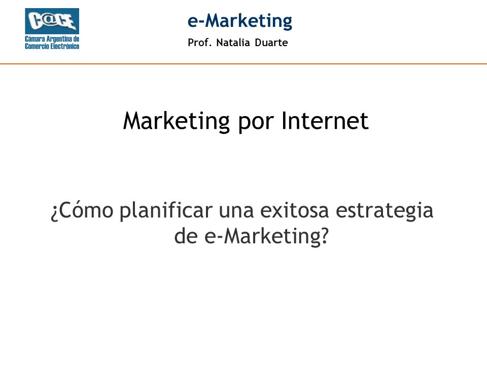 Prof. Natalia Duarte e-Marketing ¿Cómo planificar una exitosa estrategia de e-Marketing? Marketing por Internet