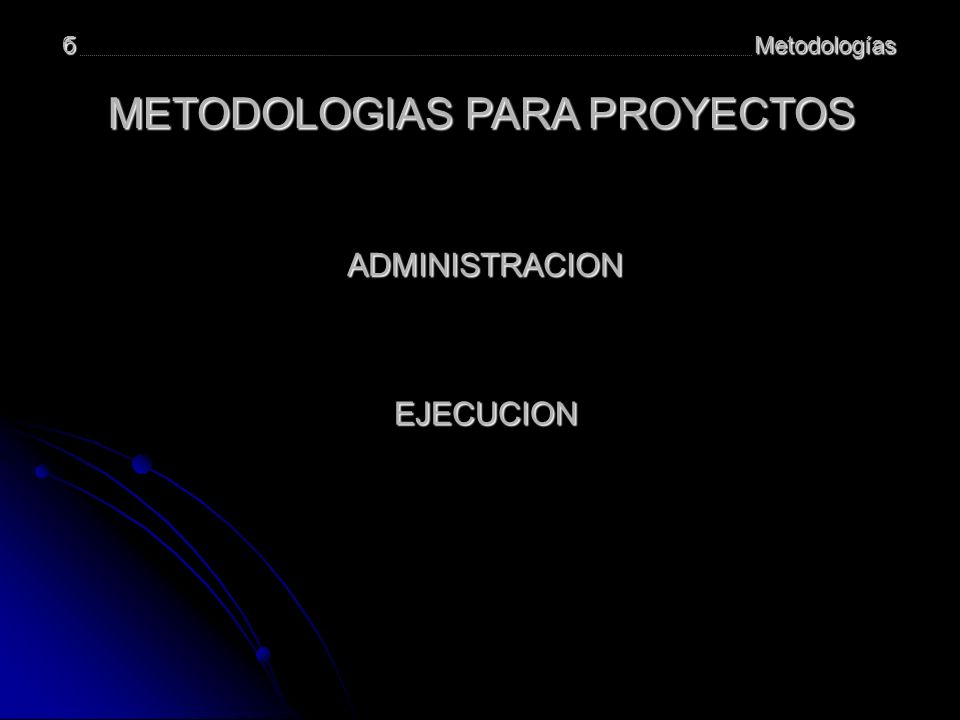 Metodologíasб ADMINISTRACION Planeamiento y Organización Planeamiento y Organización Ejecución Control Arranque Cierre