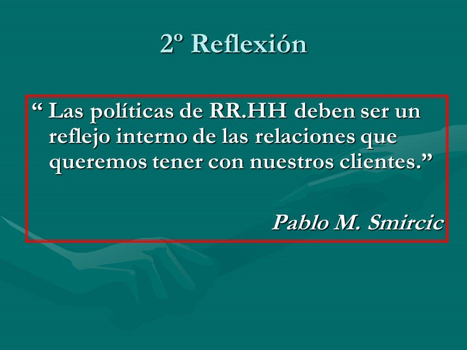 2º Reflexión Las políticas de RR.HH deben ser un reflejo interno de las relaciones que queremos tener con nuestros clientes. Las políticas de RR.HH de