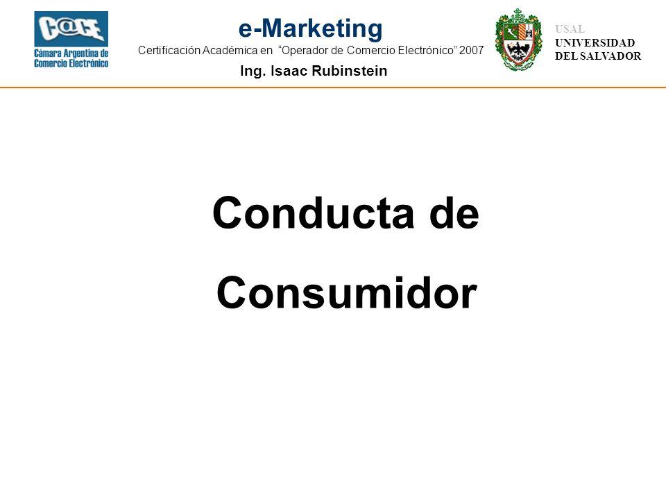 Ing. Isaac Rubinstein USAL UNIVERSIDAD DEL SALVADOR e-Marketing Certificación Académica en Operador de Comercio Electrónico 2007 Conducta de Consumido