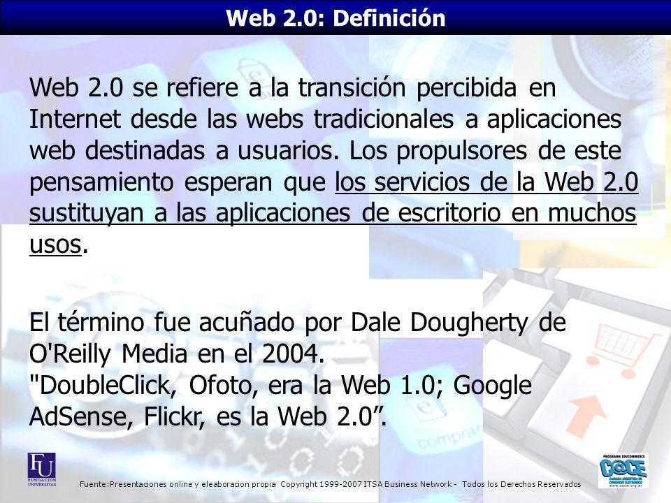 Fuente:Presentaciones online y eleaboracion propia Copyright 1999-2007 ITSA Business Network - Todos los Derechos Reservados Web 2.0 se refiere a la transición percibida en Internet desde las webs tradicionales a aplicaciones web destinadas a usuarios.