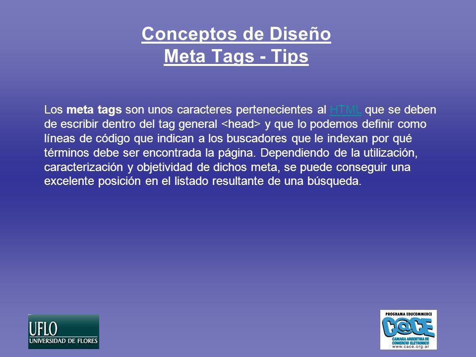 Conceptos de Diseño Meta Tags - Tips Los meta tags son unos caracteres pertenecientes al HTML que se deben de escribir dentro del tag general y que lo podemos definir como líneas de código que indican a los buscadores que le indexan por qué términos debe ser encontrada la página.