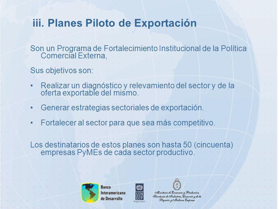 iii. Planes Piloto de Exportación Son un Programa de Fortalecimiento Institucional de la Política Comercial Externa, Sus objetivos son: Realizar un di
