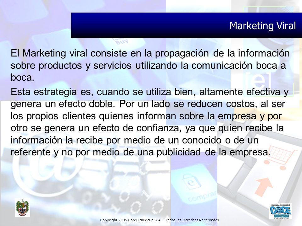Copyright 2005 ConsultaGroup S.A - Todos los Derechos Reservados Marketing Viral El Marketing viral consiste en la propagación de la información sobre