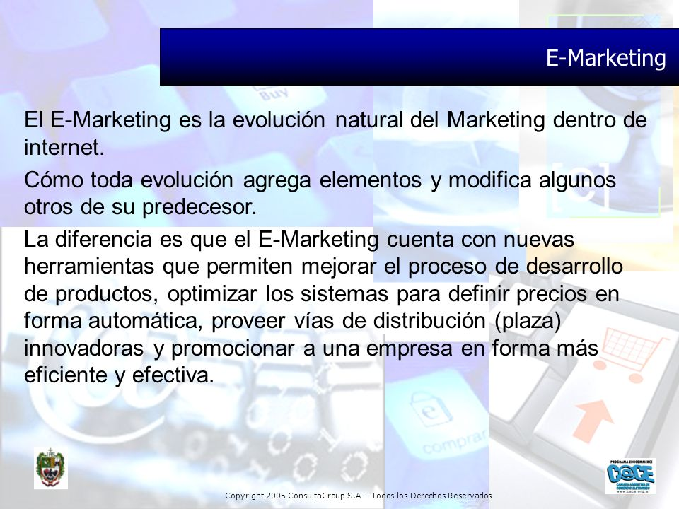Copyright 2005 ConsultaGroup S.A - Todos los Derechos Reservados E-Marketing El E-Marketing es la evolución natural del Marketing dentro de internet.