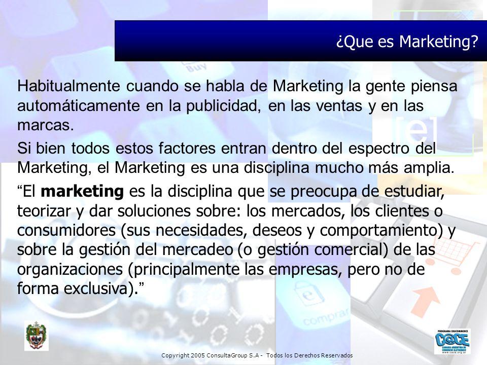 Copyright 2005 ConsultaGroup S.A - Todos los Derechos Reservados ¿Que es Marketing? Habitualmente cuando se habla de Marketing la gente piensa automát