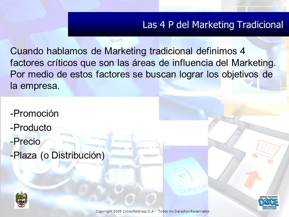 Copyright 2005 ConsultaGroup S.A - Todos los Derechos Reservados Las 4 P del Marketing Tradicional Cuando hablamos de Marketing tradicional definimos