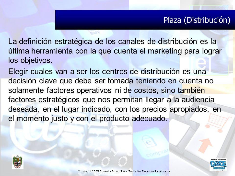 Copyright 2005 ConsultaGroup S.A - Todos los Derechos Reservados Plaza (Distribución) La definición estratégica de los canales de distribución es la ú