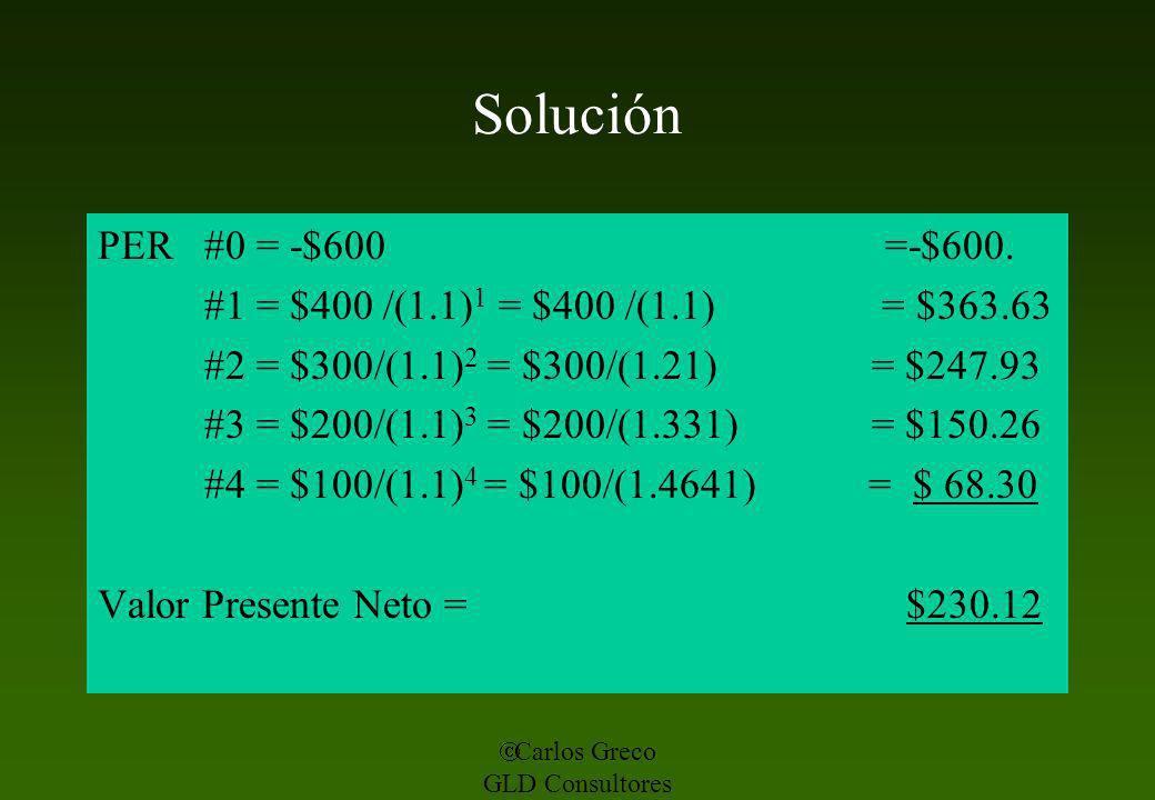 Carlos Greco GLD Consultores Solución PER #0 = -$600 =-$600. #1 = $400 /(1.1) 1 = $400 /(1.1) = $363.63 #2 = $300/(1.1) 2 = $300/(1.21) = $247.93 #3 =