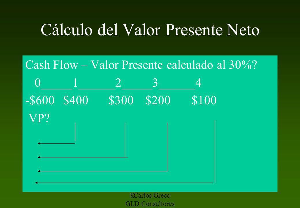 Carlos Greco GLD Consultores Cálculo del Valor Presente Neto Cash Flow – Valor Presente calculado al 30%? 0_____1______2_____3______4 -$600 $400 $300