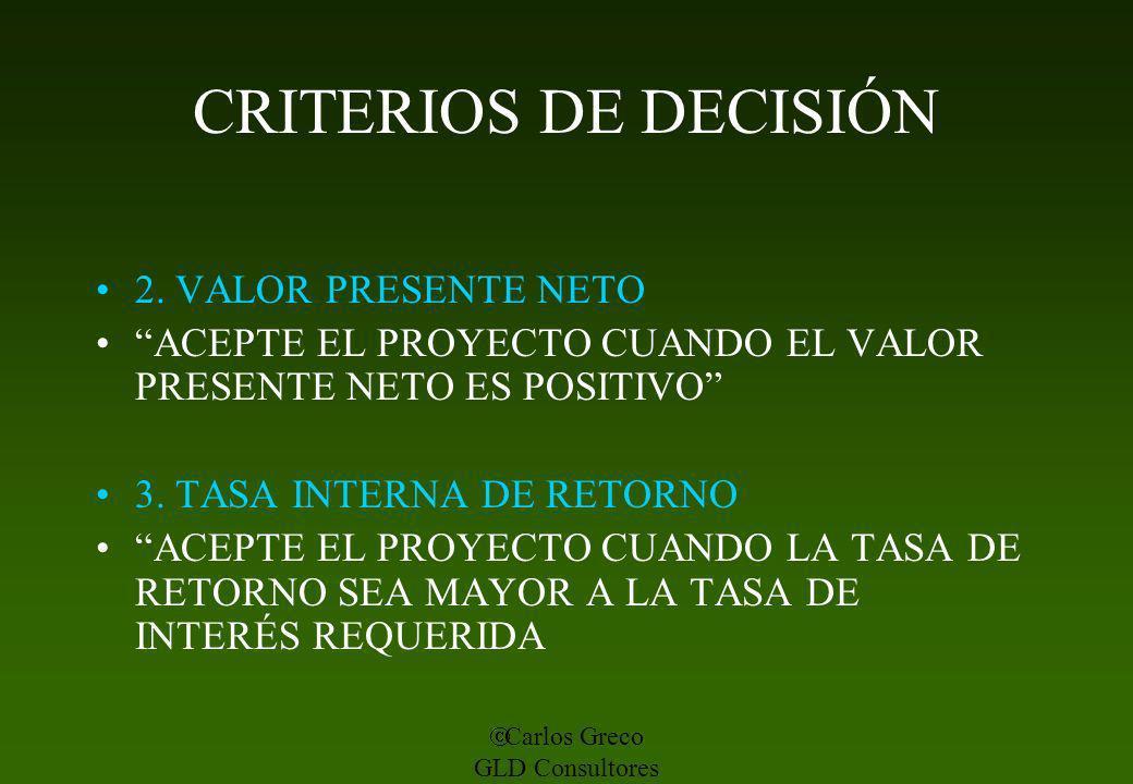Carlos Greco GLD Consultores CRITERIOS DE DECISIÓN 2. VALOR PRESENTE NETO ACEPTE EL PROYECTO CUANDO EL VALOR PRESENTE NETO ES POSITIVO 3. TASA INTERNA