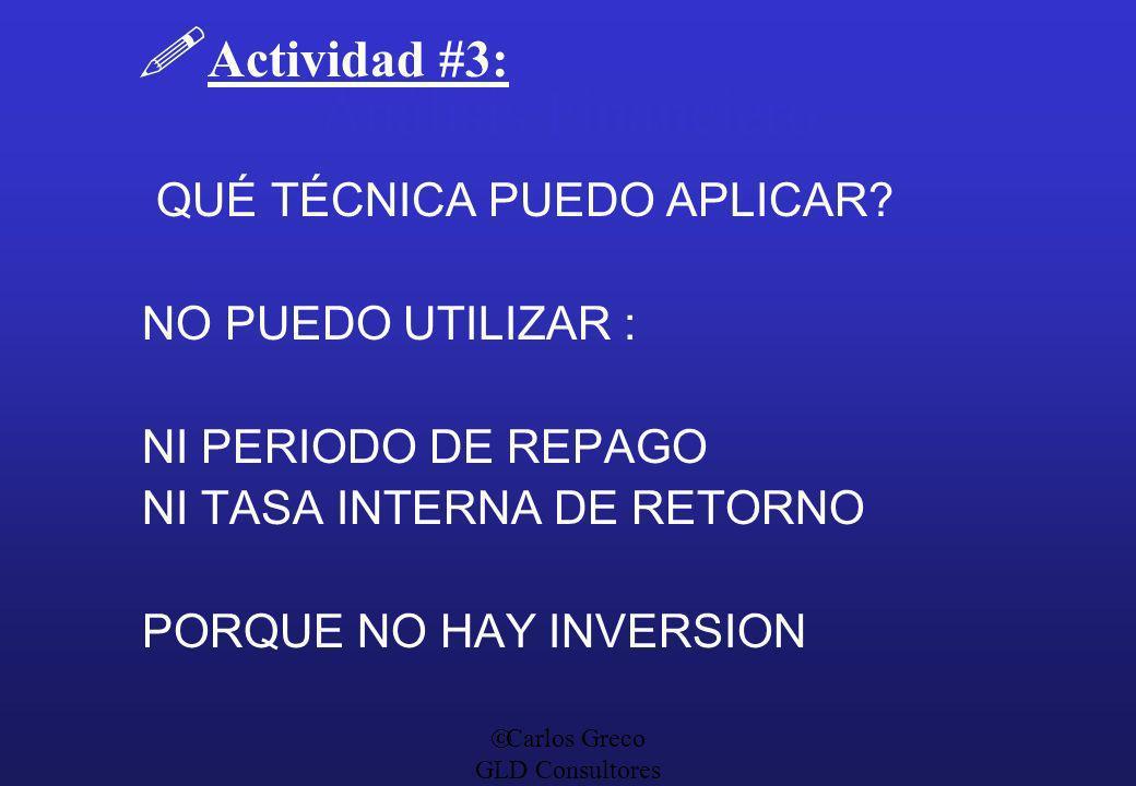 Carlos Greco GLD Consultores Análisis Financiero Actividad #3: QUÉ TÉCNICA PUEDO APLICAR? NO PUEDO UTILIZAR : NI PERIODO DE REPAGO NI TASA INTERNA DE
